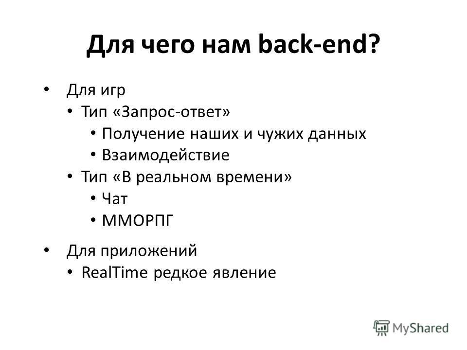 Для чего нам back-end? Для игр Тип «Запрос-ответ» Получение наших и чужих данных Взаимодействие Тип «В реальном времени» Чат ММОРПГ Для приложений RealTime редкое явление