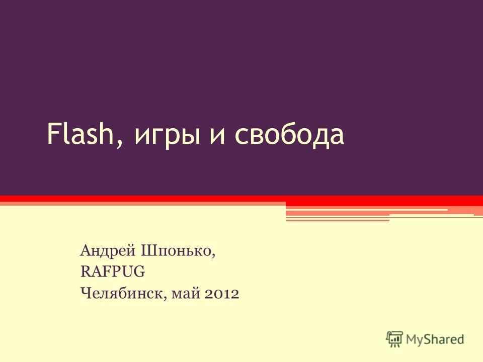 Flash, игры и свобода Андрей Шпонько, RAFPUG Челябинск, май 2012
