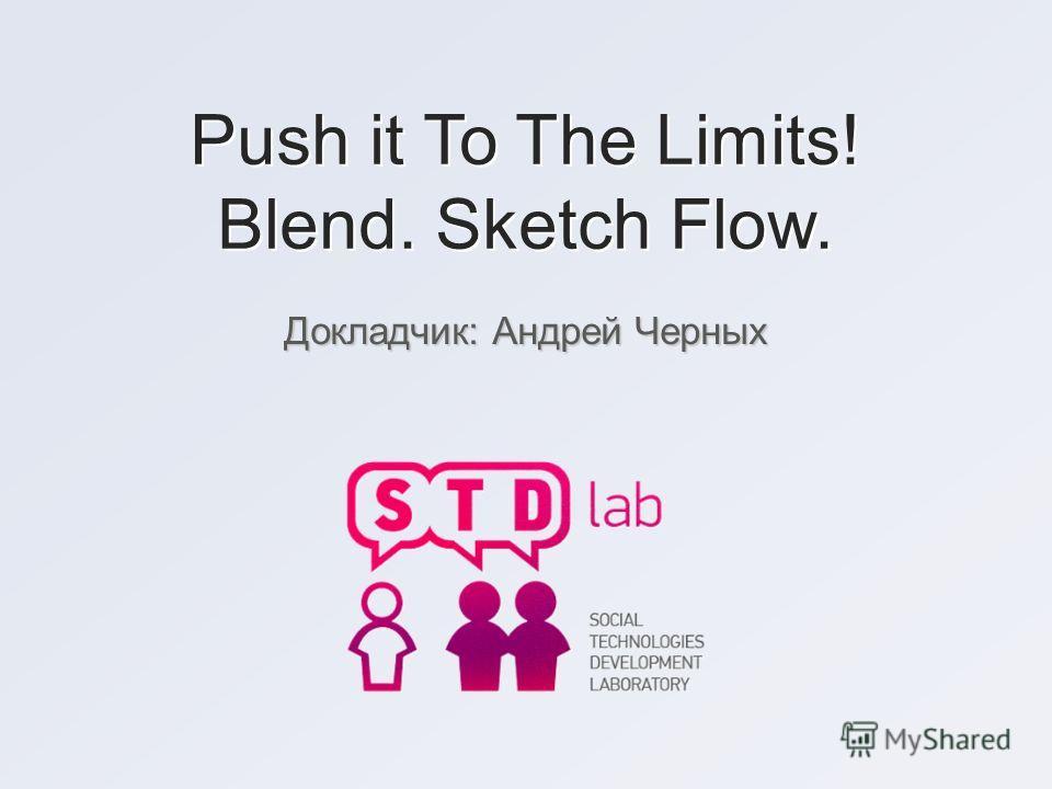 Push it To The Limits! Blend. Sketch Flow. Докладчик: Андрей Черных