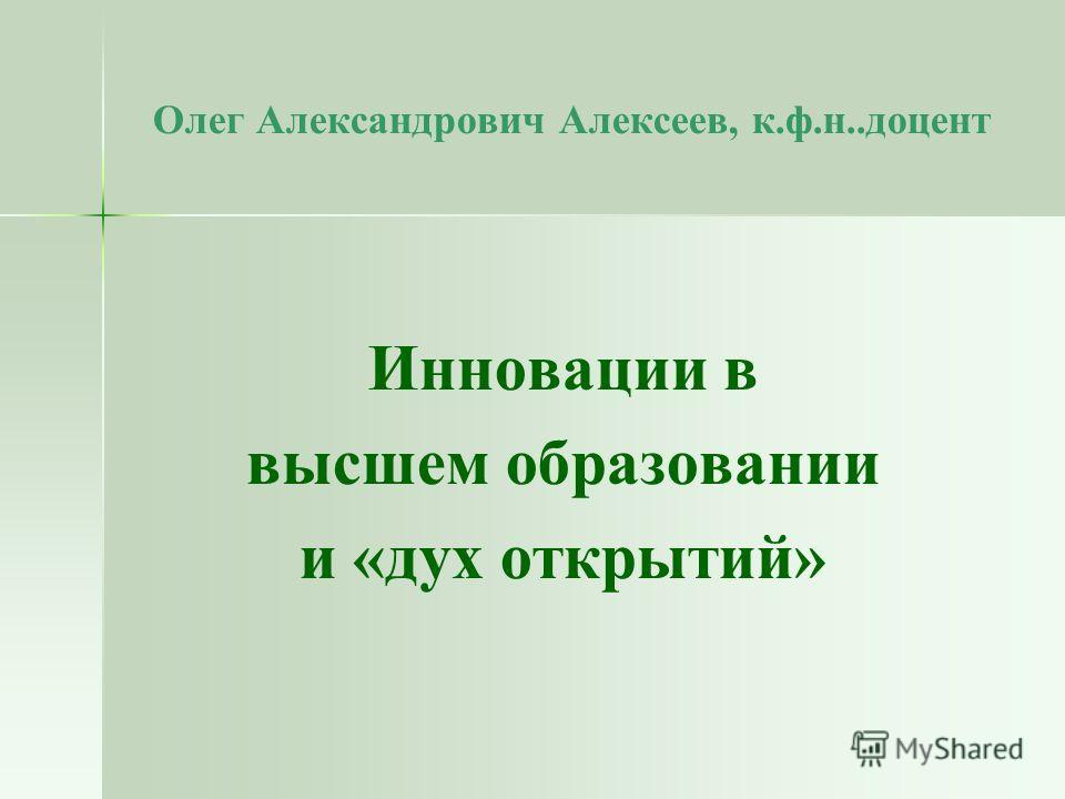 Олег Александрович Алексеев, к.ф.н..доцент Инновации в высшем образовании и «дух открытий»
