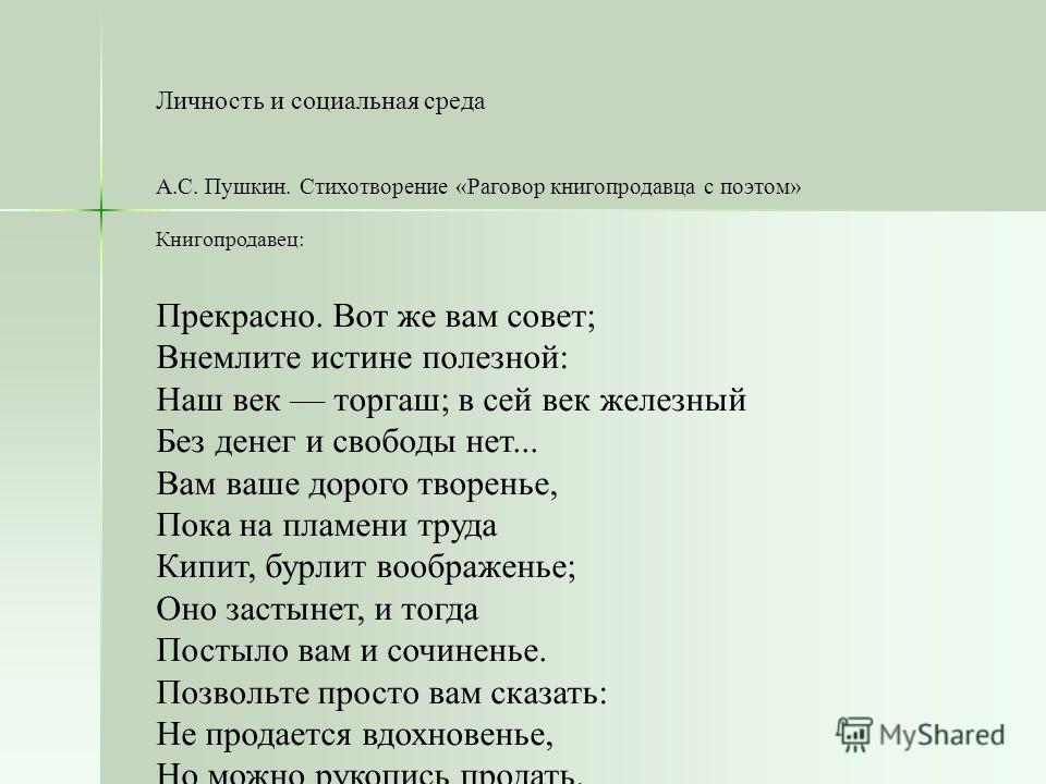 Личность и социальная среда А.С. Пушкин. Стихотворение «Раговор книгопродавца с поэтом» Книгопродавец: Прекрасно. Вот же вам совет; Внемлите истине полезной: Наш век торгаш; в сей век железный Без денег и свободы нет... Вам ваше дорого творенье, Пока