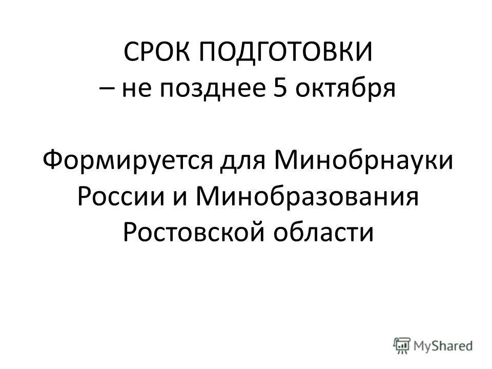 СРОК ПОДГОТОВКИ – не позднее 5 октября Формируется для Минобрнауки России и Минобразования Ростовской области