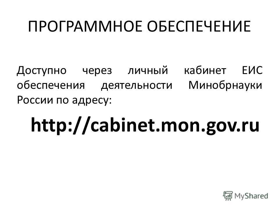 ПРОГРАММНОЕ ОБЕСПЕЧЕНИЕ Доступно через личный кабинет ЕИС обеспечения деятельности Минобрнауки России по адресу: http://cabinet.mon.gov.ru