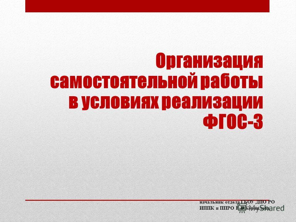 Организация самостоятельной работы в условиях реализации ФГОС-3 начальник отдела ГБОУ ДПО РО ИППК и ППРО Е.В.Корнилова
