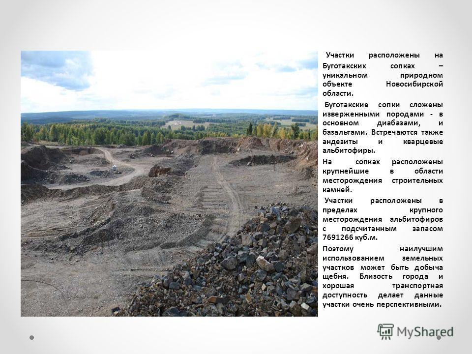 Участки расположены на Буготакских сопках – уникальном природном объекте Новосибирской области. Буготакские сопки сложены изверженными породами - в основном диабазами, и базальтами. Встречаются также андезиты и кварцевые альбитофиры. На сопках распол