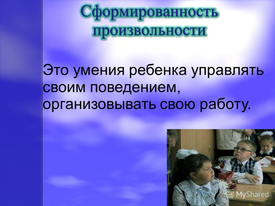Это умения ребенка управлять своим поведением, организовывать свою работу.
