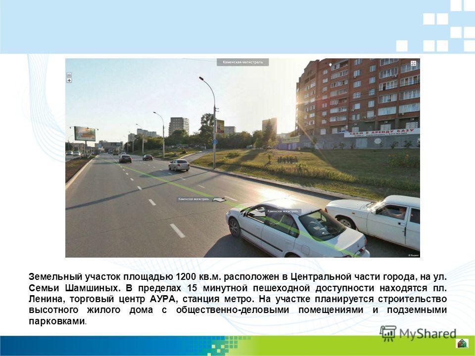 Земельный участок площадью 1200 кв.м. расположен в Центральной части города, на ул. Семьи Шамшиных. В пределах 15 минутной пешеходной доступности находятся пл. Ленина, торговый центр АУРА, станция метро. На участке планируется строительство высотного