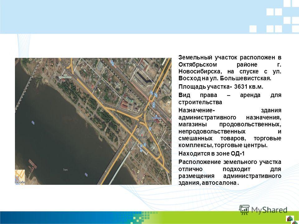 Земельный участок расположен в Октябрьском районе г. Новосибирска, на спуске с ул. Восход на ул. Большевистская. Площадь участка- 3631 кв.м. Вид права – аренда для строительства Назначение- здания административного назначения, магазины продовольствен
