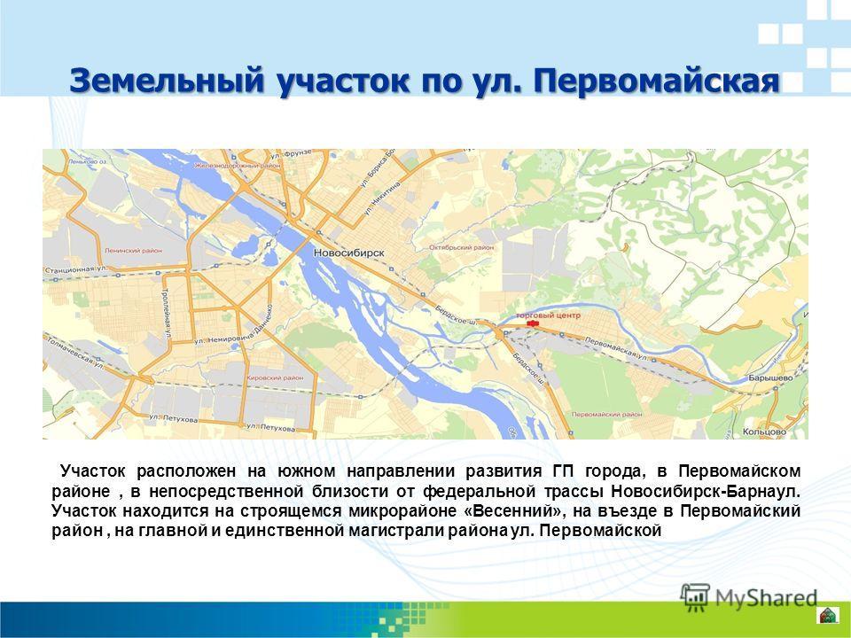 Земельный участок по ул. Первомайская Участок расположен на южном направлении развития ГП города, в Первомайском районе, в непосредственной близости от федеральной трассы Новосибирск-Барнаул. Участок находится на строящемся микрорайоне «Весенний», на
