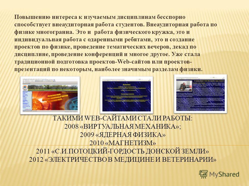ТАКИМИ WEB-САЙТАМИ СТАЛИ РАБОТЫ: 2008 «ВИРТУАЛЬНАЯ МЕХАНИКА»; 2009 «ЯДЕРНАЯ ФИЗИКА» 2010 «МАГНЕТИЗМ» 2011 «С.И.ПОТОЦКИЙ-ГОРДОСТЬ ДОНСКОЙ ЗЕМЛИ» 2012 «ЭЛЕКТРИЧЕСТВО В МЕДИЦИНЕ И ВЕТЕРИНАРИИ» Повышению интереса к изучаемым дисциплинам бесспорно способс