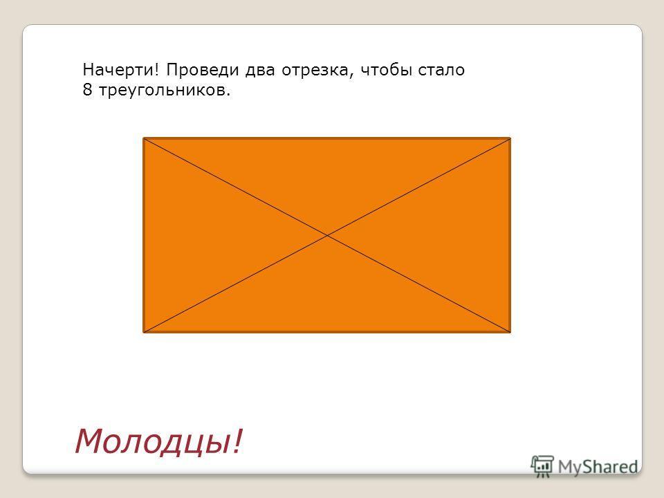 Начерти! Проведи два отрезка, чтобы стало 8 треугольников. Молодцы!