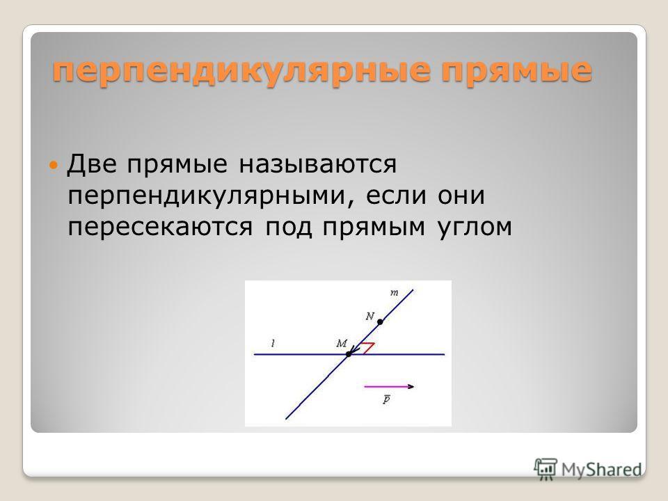 перпендикулярные прямые Две прямые называются перпендикулярными, если они пересекаются под прямым углом