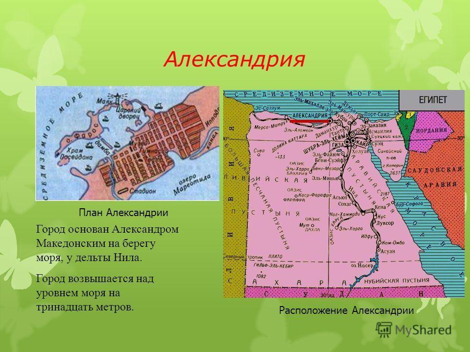 Александрия План Александрии Расположение Александрии Город основан Александром Македонским на берегу моря, у дельты Нила. Город возвышается над уровнем моря на тринадцать метров.