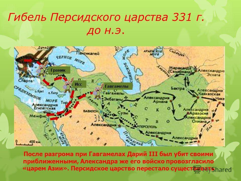 Гибель Персидского царства 331 г. до н.э. Гавгамела Граник Исс Гавгамелы После разгрома при Гавгамелах Дарий III был убит своими приближенными, Александра же его войско провозгласило «царем Азии». Персидское царство перестало существовать