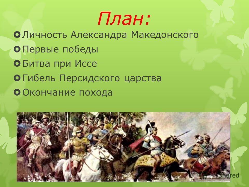 План: Личность Александра Македонского Первые победы Битва при Иссе Гибель Персидского царства Окончание похода