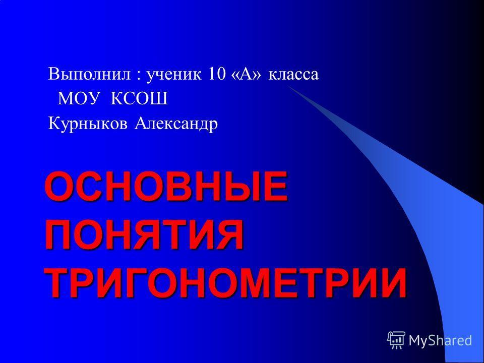 ОСНОВНЫЕ ПОНЯТИЯ ТРИГОНОМЕТРИИ Выполнил : ученик 10 «А» класса МОУ КСОШ Курныков Александр