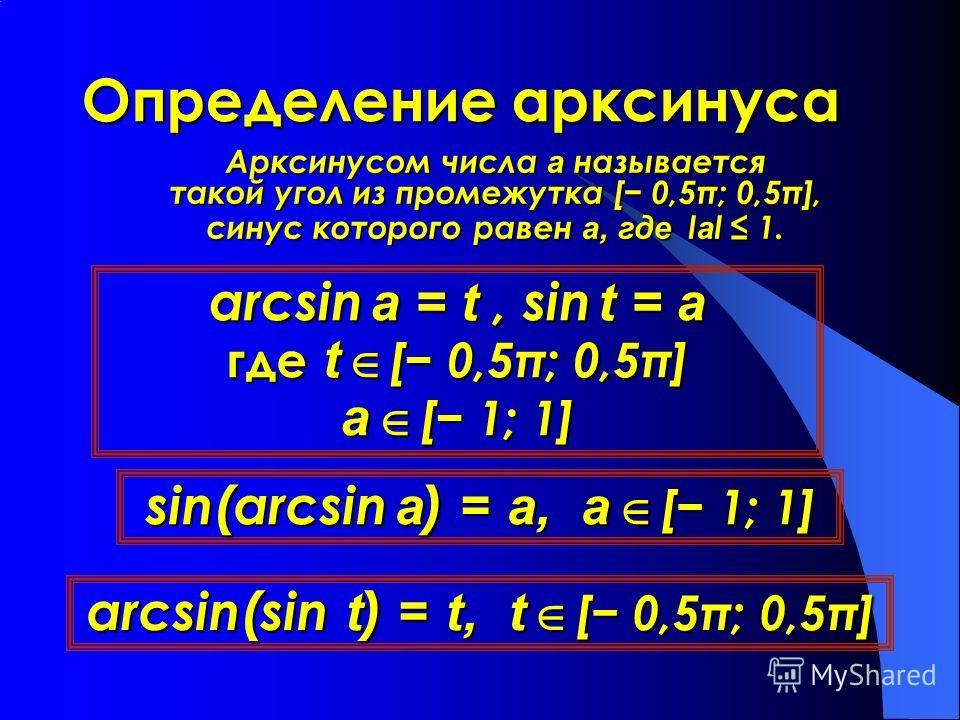 Определение арксинуса Арксинусом числа а называется такой угол из промежутка [ 0,5π; 0,5π], синус которого равен а, где l а l 1. arcsin a = t, sin t = a где t [ 0,5π; 0,5π] а [ 1; 1] sin(arcsin a) = a, а [ 1; 1] arcsin(sin t) = t, t [ 0,5π; 0,5π]