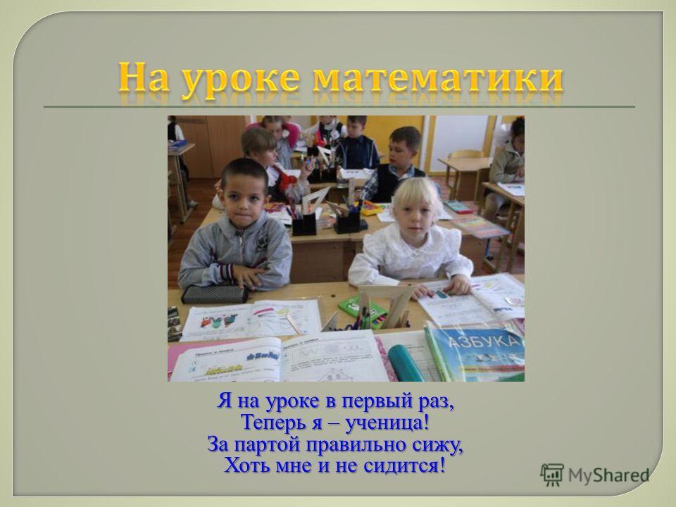 Я на уроке в первый раз, Теперь я – ученица! За партой правильно сижу, Хоть мне и не сидится!