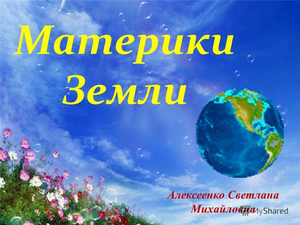 Материки Земли Алексеенко Светлана Михайловна