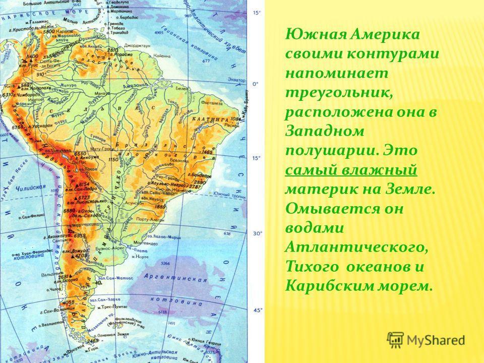 Южная Америка своими контурами напоминает треугольник, расположена она в Западном полушарии. Это самый влажный материк на Земле. Омывается он водами Атлантического, Тихого океанов и Карибским морем.