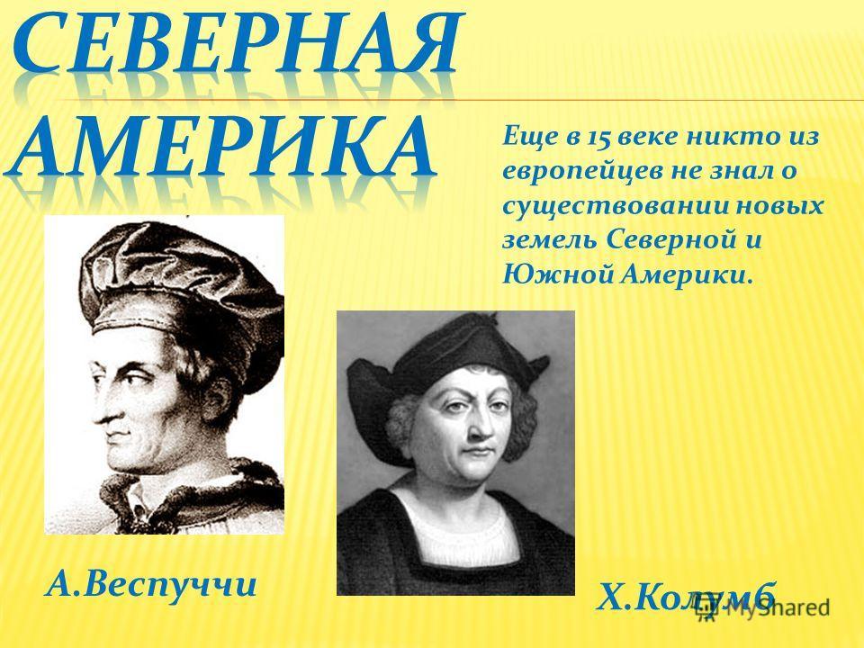 Х.Колумб А.Веспуччи Еще в 15 веке никто из европейцев не знал о существовании новых земель Северной и Южной Америки.
