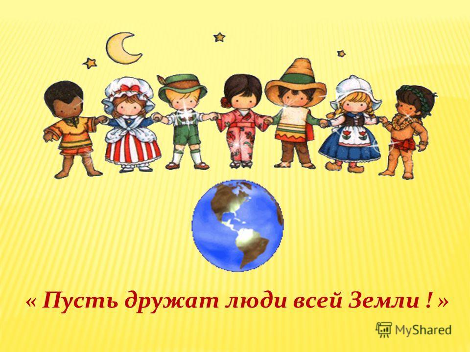 « Пусть дружат люди всей Земли ! »