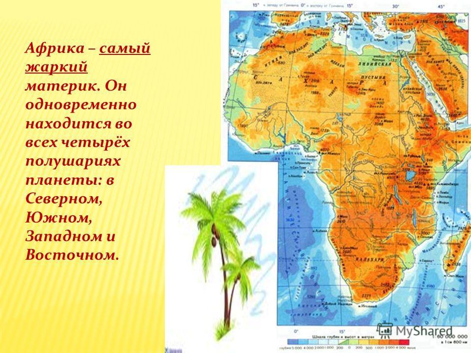 Африка – самый жаркий материк. Он одновременно находится во всех четырёх полушариях планеты: в Северном, Южном, Западном и Восточном.