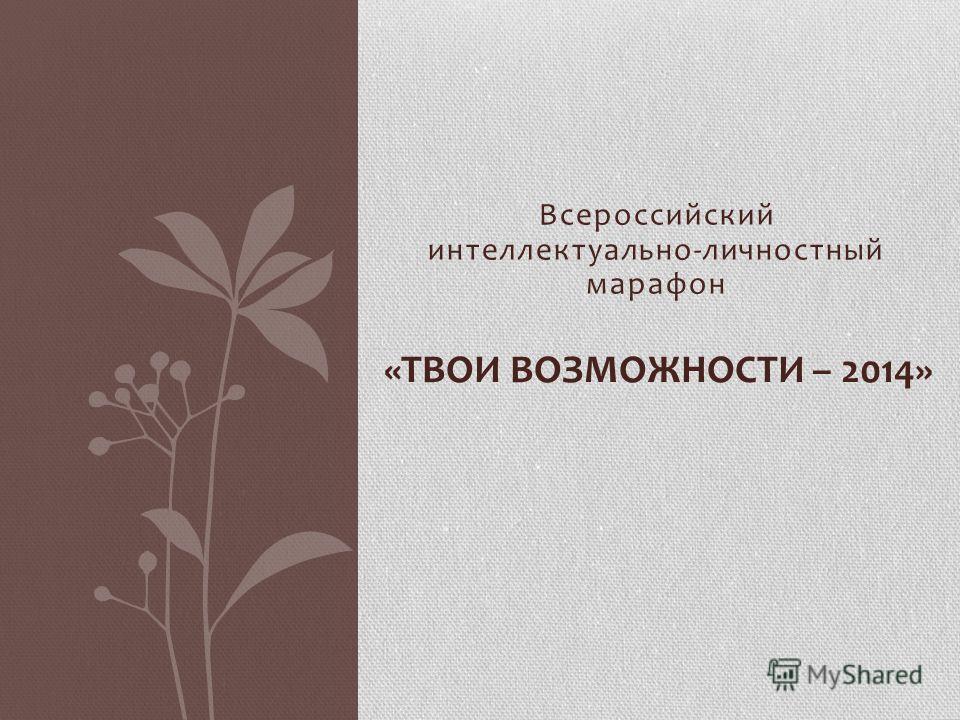 Всероссийский интеллектуально-личностный марафон «ТВОИ ВОЗМОЖНОСТИ – 2014»