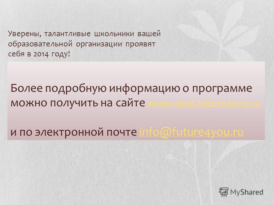 Более подробную информацию о программе можно получить на сайте www.vivat.future4you.ru и по электронной почте info@future4you.ru www.vivat.future4you.ruinfo@future4you.ru Уверены, талантливые школьники вашей образовательной организации проявят себя в