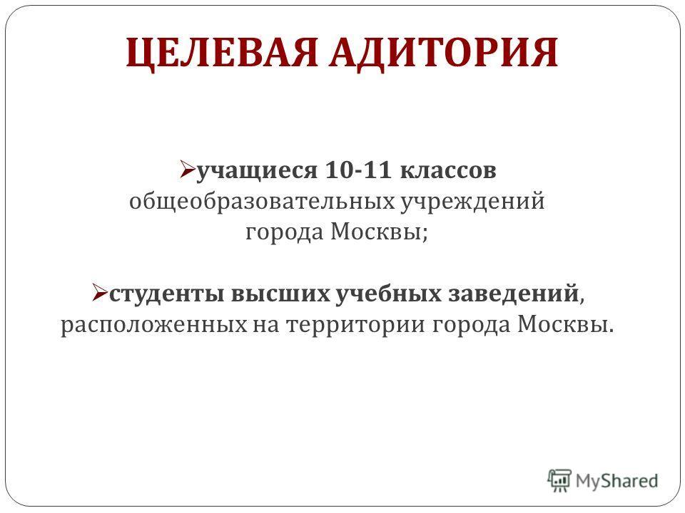 ЦЕЛЕВАЯ АДИТОРИЯ учащиеся 10-11 классов общеобразовательных учреждений города Москвы ; студенты высших учебных заведений, расположенных на территории города Москвы.