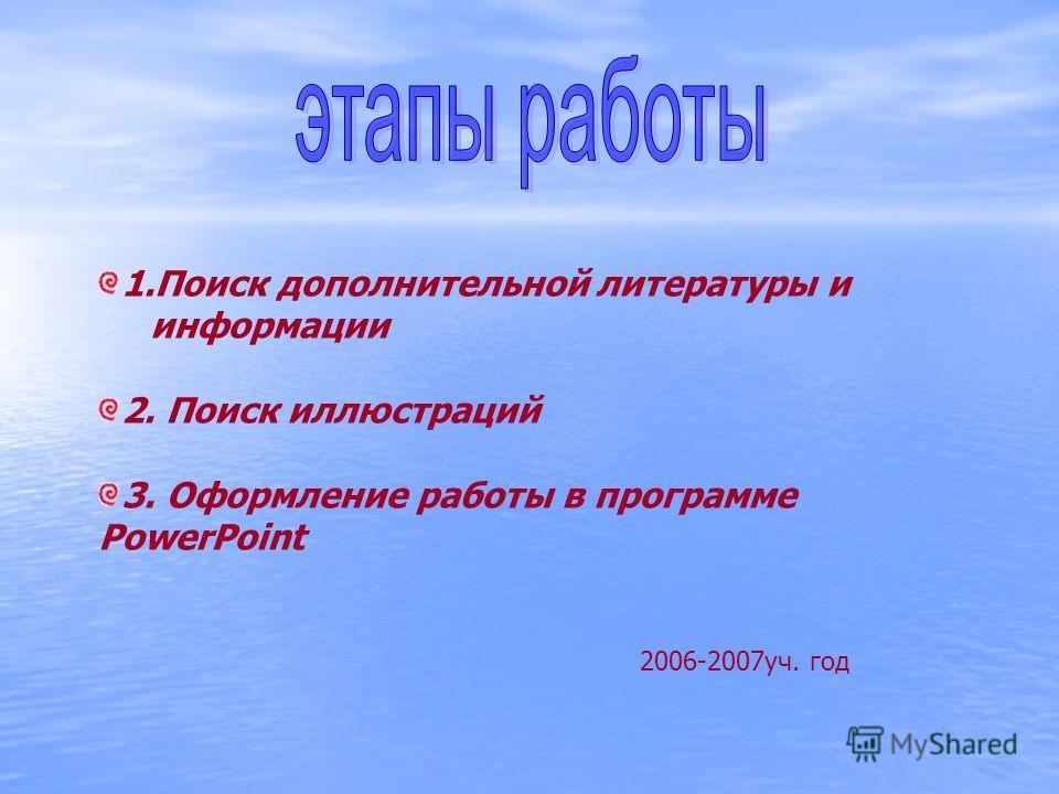 1.Поиск дополнительной литературы и информации 2. Поиск иллюстраций 3. Оформление работы в программе PowerPoint 2006-2007уч. год
