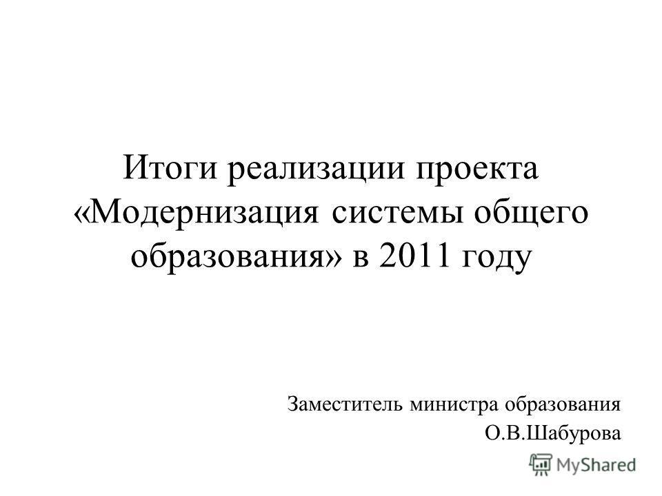 Итоги реализации проекта «Модернизация системы общего образования» в 2011 году Заместитель министра образования О.В.Шабурова