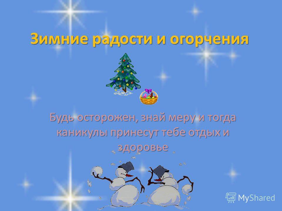 Зимние радости и огорчения Будь осторожен, знай меру и тогда каникулы принесут тебе отдых и здоровье