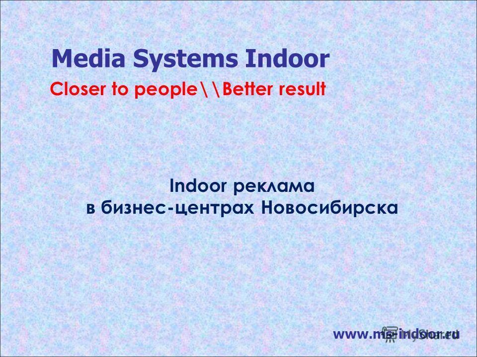 Media Systems Indoor www.ms-indoor.ru Indoor реклама в бизнес-центрах Новосибирска Closer to people\\Better result