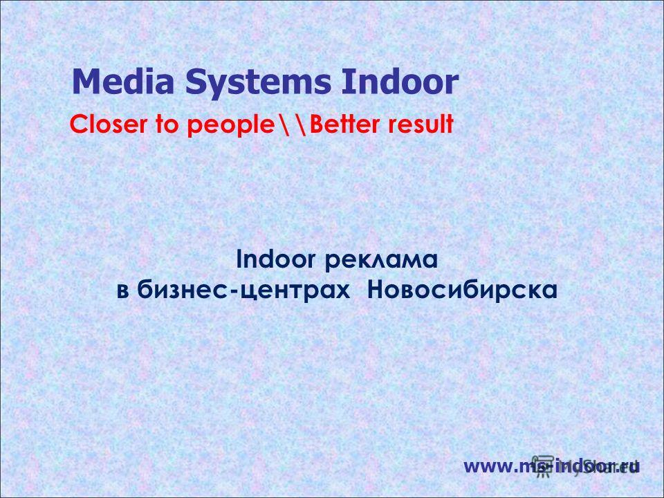 Media Systems Indoor www.ms-indoor.ru Indoor реклама в бизнес-центрах Новосибирска Closer to people\\Better result