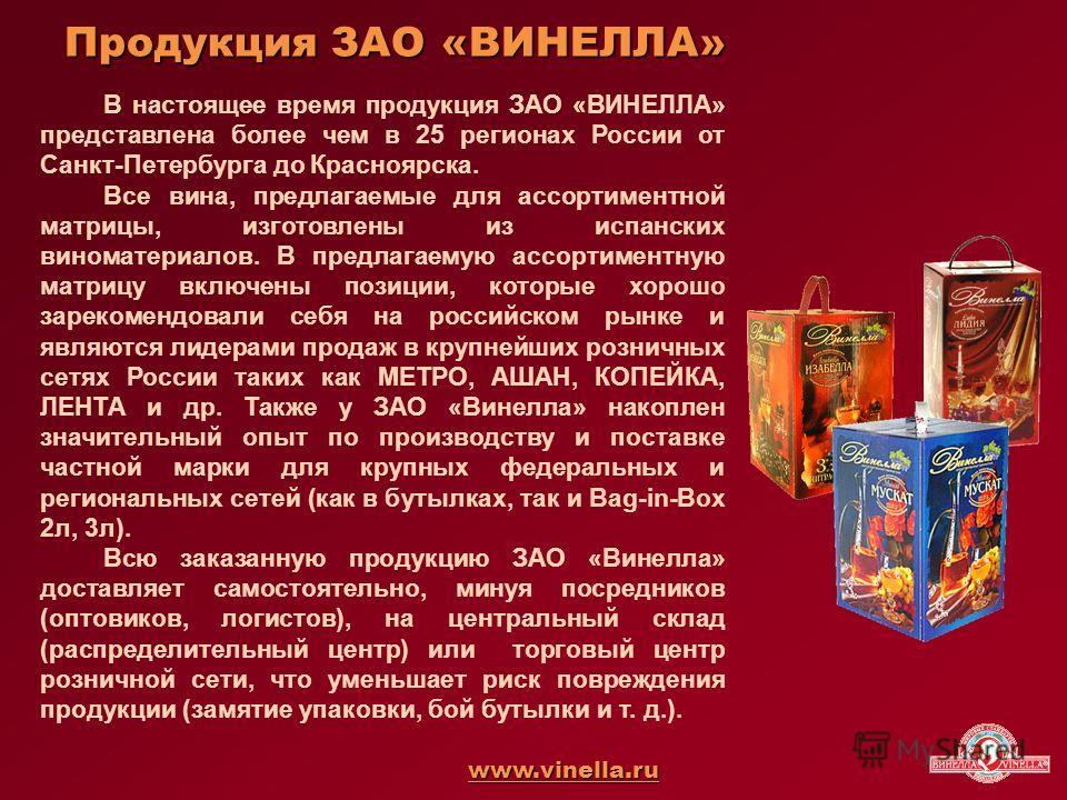 Продукция ЗАО «ВИНЕЛЛА» В настоящее время продукция ЗАО «ВИНЕЛЛА» представлена более чем в 25 регионах России от Санкт-Петербурга до Красноярска. Все вина, предлагаемые для ассортиментной матрицы, изготовлены из испанских виноматериалов. В предлагаем