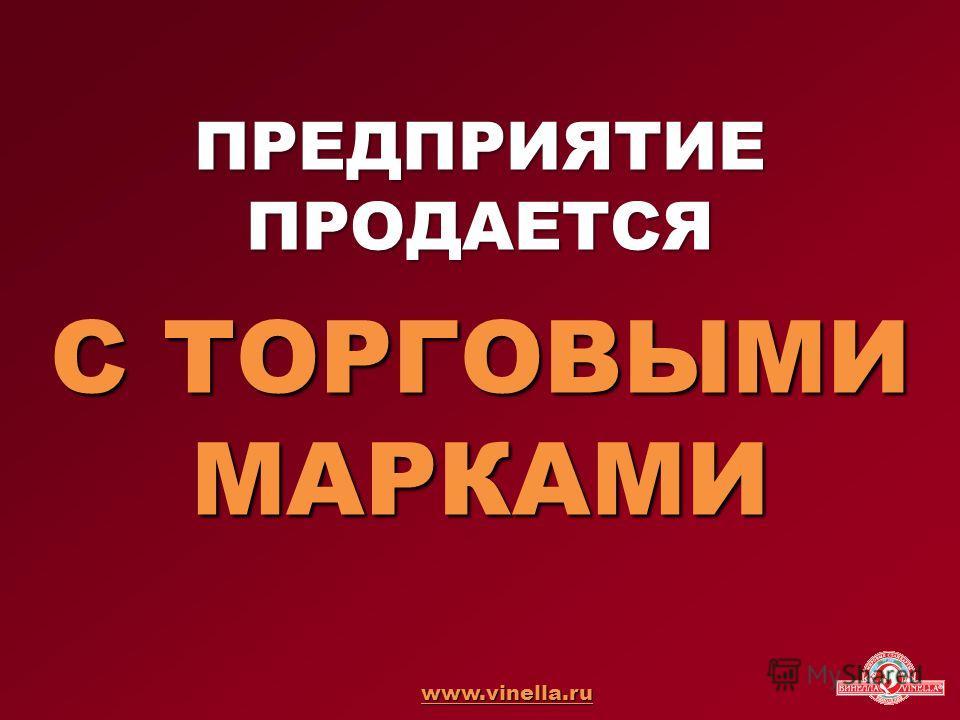 ПРЕДПРИЯТИЕ ПРОДАЕТСЯ С ТОРГОВЫМИ МАРКАМИ www.vinella.ru