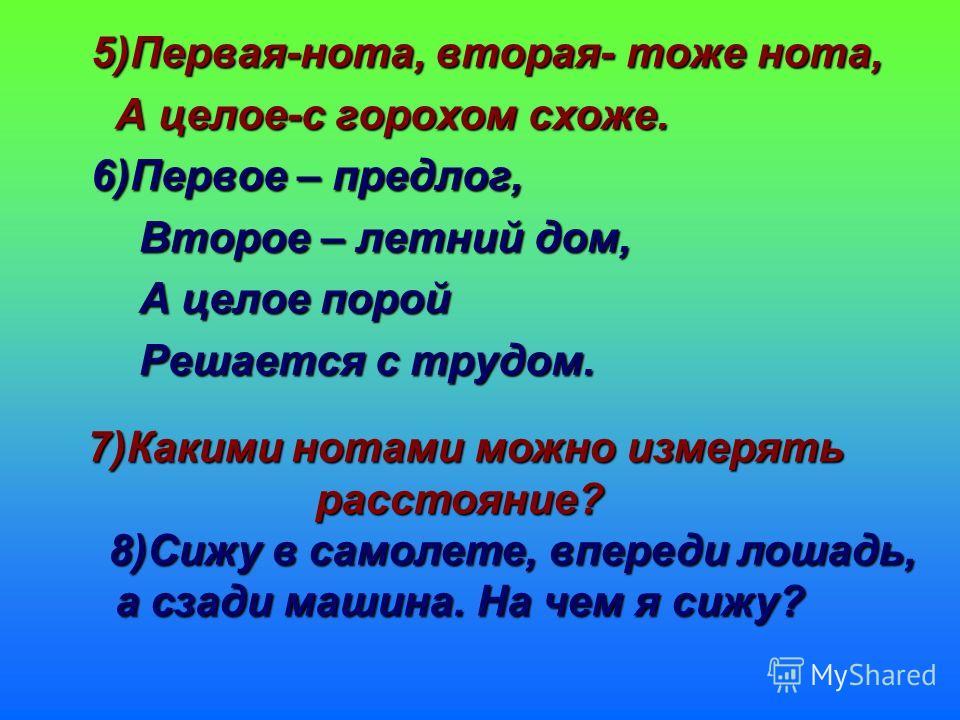 5)Первая-нота, вторая- тоже нота, А целое-с горохом схоже. А целое-с горохом схоже. 6)Первое – предлог, 6)Первое – предлог, Второе – летний дом, Второе – летний дом, А целое порой А целое порой Решается с трудом. Решается с трудом. 7)Какими нотами мо