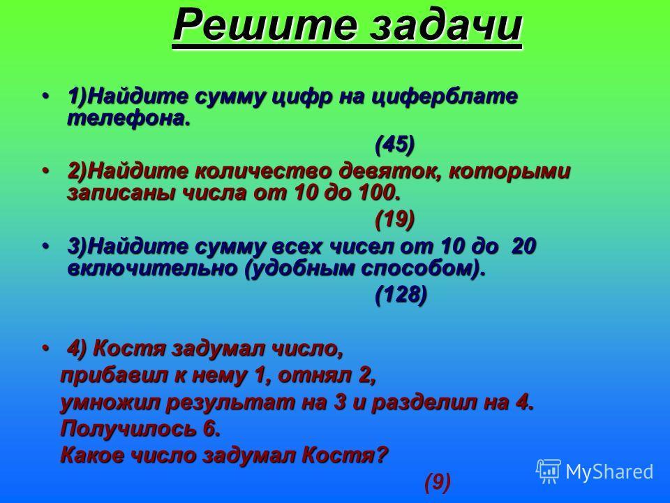 1)Найдите сумму цифр на циферблате телефона. (45) 2)Найдите количество девяток, которыми записаны числа от 10 до 100. (19) 3)Найдите сумму всех чисел от 10 до 20 включительно (удобным способом). (128) 4) Костя задумал число, прибавил к нему 1, отнял