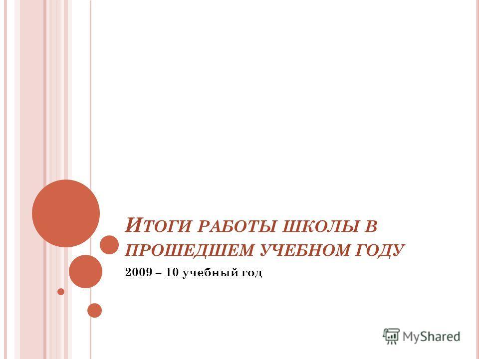 И ТОГИ РАБОТЫ ШКОЛЫ В ПРОШЕДШЕМ УЧЕБНОМ ГОДУ 2009 – 10 учебный год