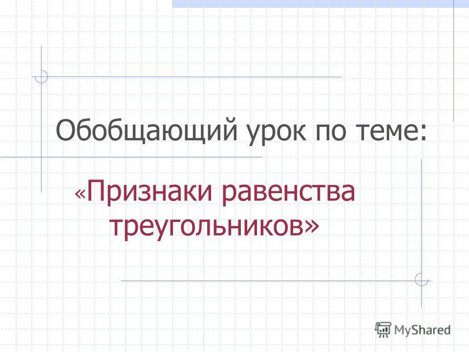 Обобщающий урок по теме: « Признаки равенства треугольников»