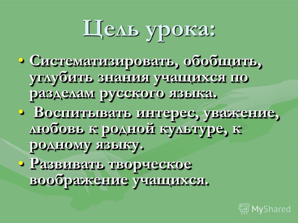Цель урока: Систематизировать, обобщить, углубить знания учащихся по разделам русского языка.Систематизировать, обобщить, углубить знания учащихся по разделам русского языка. Воспитывать интерес, уважение, любовь к родной культуре, к родному языку. В