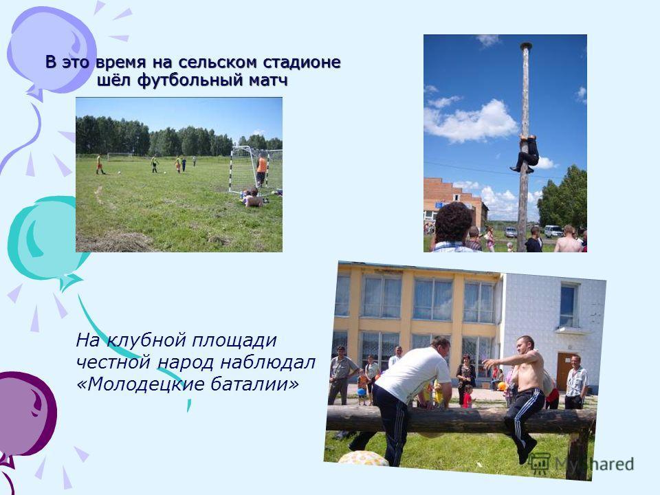 В это время на сельском стадионе шёл футбольный матч На клубной площади честной народ наблюдал «Молодецкие баталии»