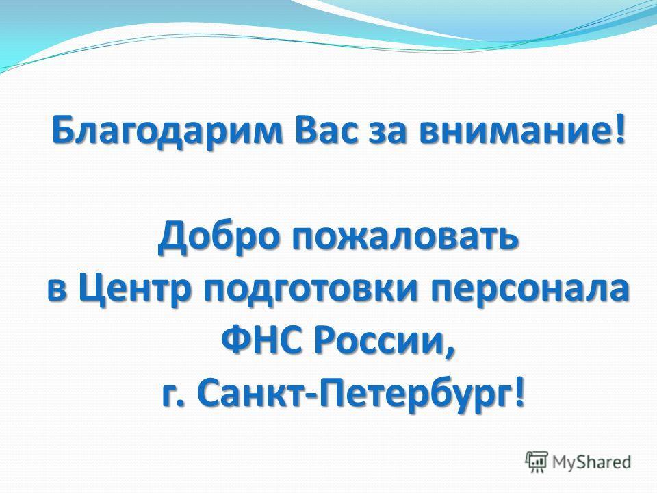 Благодарим Вас за внимание! Добро пожаловать в Центр подготовки персонала ФНС России, г. Санкт-Петербург!