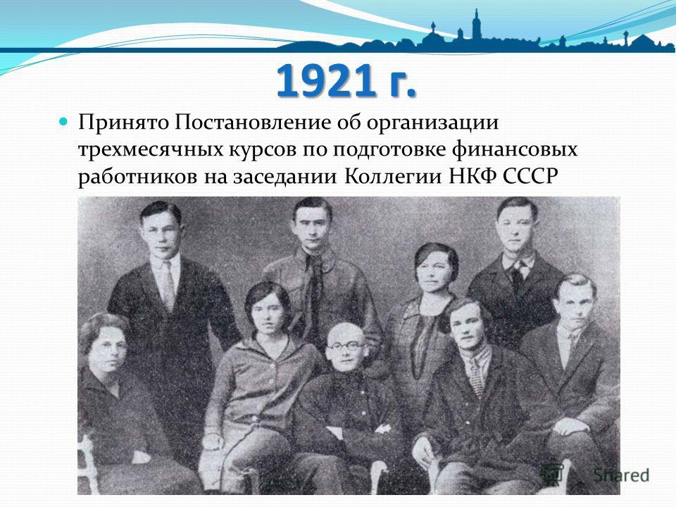 1921 г. Принято Постановление об организации трехмесячных курсов по подготовке финансовых работников на заседании Коллегии НКФ СССР
