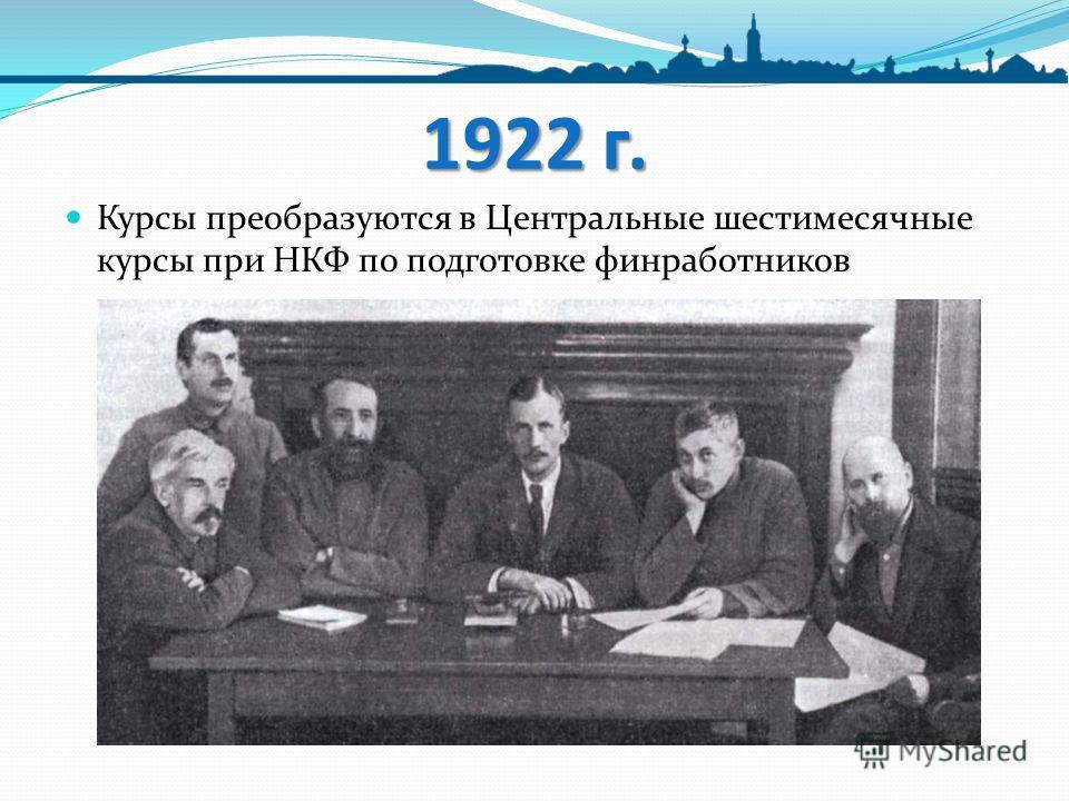 1922 г. Курсы преобразуются в Центральные шестимесячные курсы при НКФ по подготовке финработников