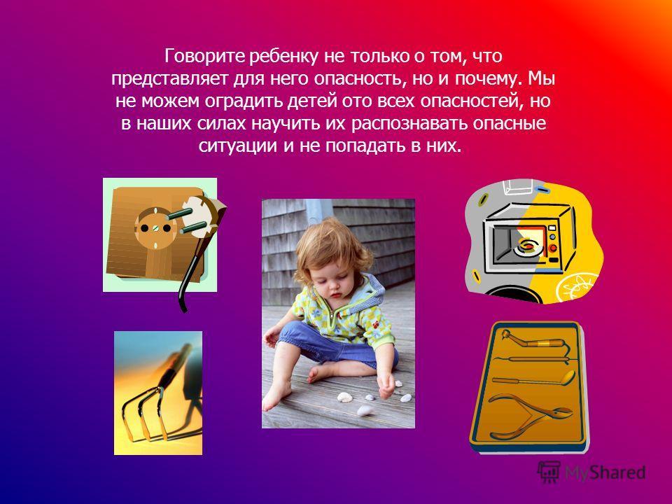 Говорите ребенку не только о том, что представляет для него опасность, но и почему. Мы не можем оградить детей ото всех опасностей, но в наших силах научить их распознавать опасные ситуации и не попадать в них.