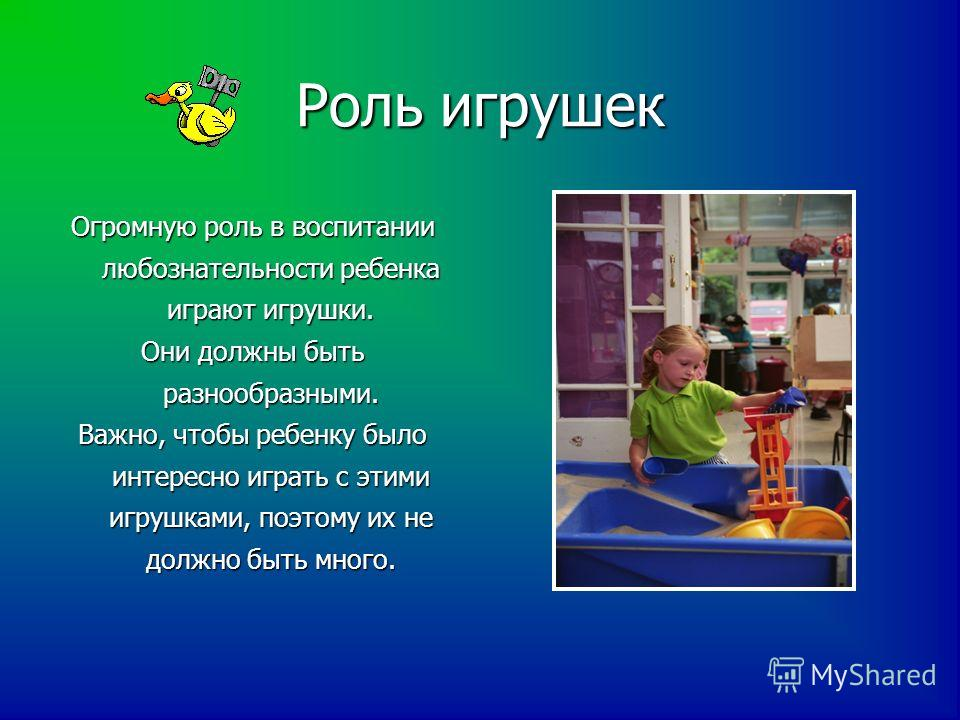 Роль игрушек Огромную роль в воспитании любознательности ребенка играют игрушки. Они должны быть разнообразными. Важно, чтобы ребенку было интересно играть с этими игрушками, поэтому их не должно быть много.