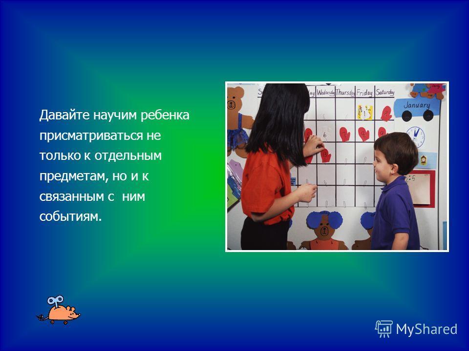 Давайте научим ребенка присматриваться не только к отдельным предметам, но и к связанным с ним событиям.