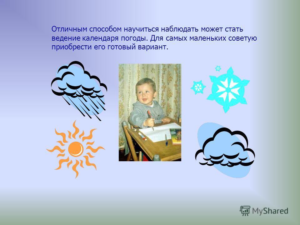 Отличным способом научиться наблюдать может стать ведение календаря погоды. Для самых маленьких советую приобрести его готовый вариант.